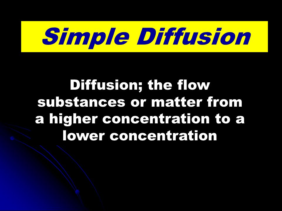 Simple Diffusion Diffusion; the flow substances or matter from a higher concentration to a lower concentration
