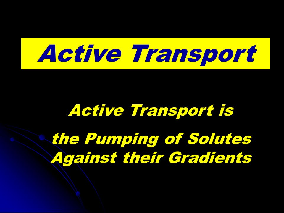 Active Transport Active Transport is the Pumping of Solutes Against their Gradients