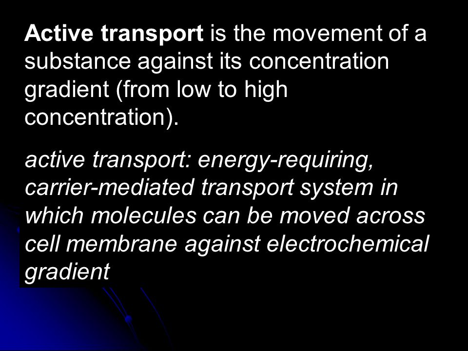 Active transport is the movement of a substance against its concentration gradient (from low to high concentration). active transport: energy-requirin