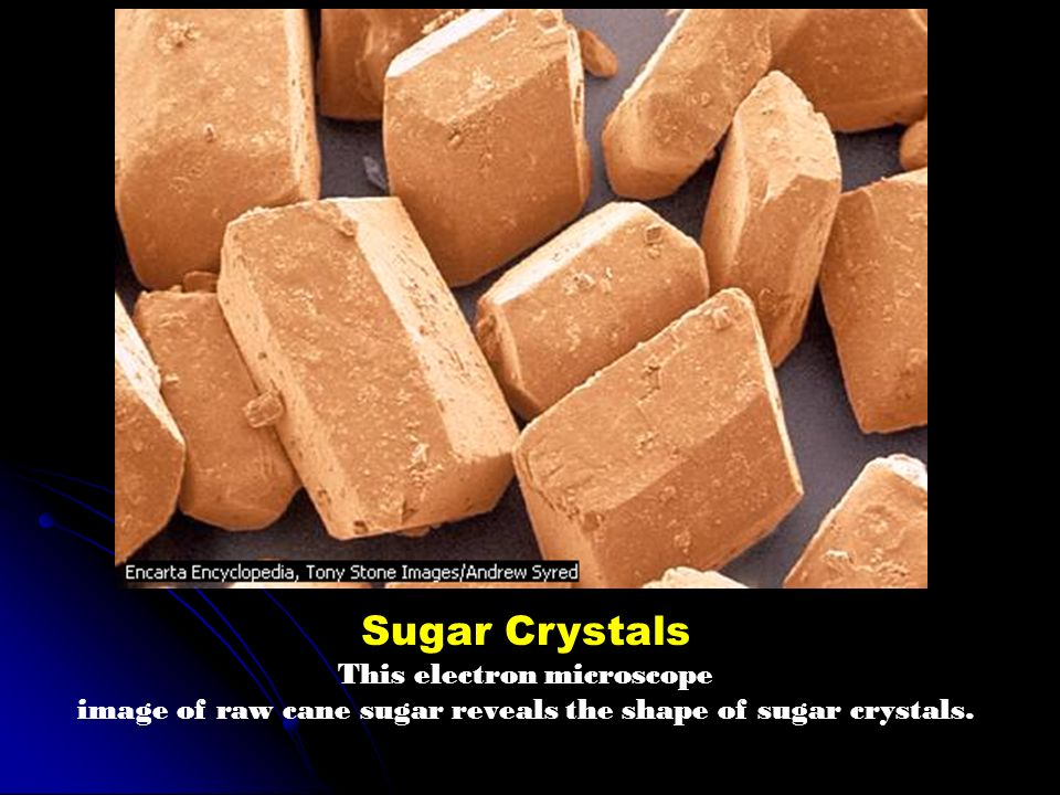 Sugar Crystals This electron microscope image of raw cane sugar reveals the shape of sugar crystals.