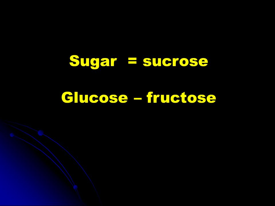 Sugar = sucrose Glucose – fructose