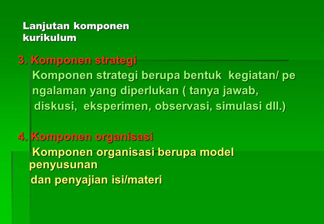 Lanjutan komponen kurikulum 2.Komponen isi/materi isi/materi berupa bahan yang harus diajarkan oleh guru/ dipelajari oleh siswa *Hal-hal yang perlu diperhatikan adalah terkait dengan: a.