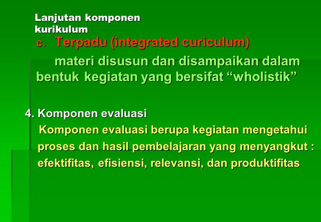 Lanjutan komponen kurikulum a.Terpisah (subject centered curiculum) materi disusun dan disampaikan dalam bentuk mata pelajaran-mata pelajaran yang terpisah antara satu dengan yang lain b.Gabungan (broad field curiculum) materi disusun dan disampaikan dalam bentuk bidang studi yang merupakan gabungan dari materi yang serumpun/sejenis