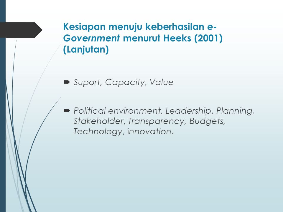 Kesiapan menuju keberhasilan e- Government menurut Heeks (2001) (Lanjutan)  Suport, Capacity, Value  Political environment, Leadership, Planning, Stakeholder, Transparency, Budgets, Technology, innovation.