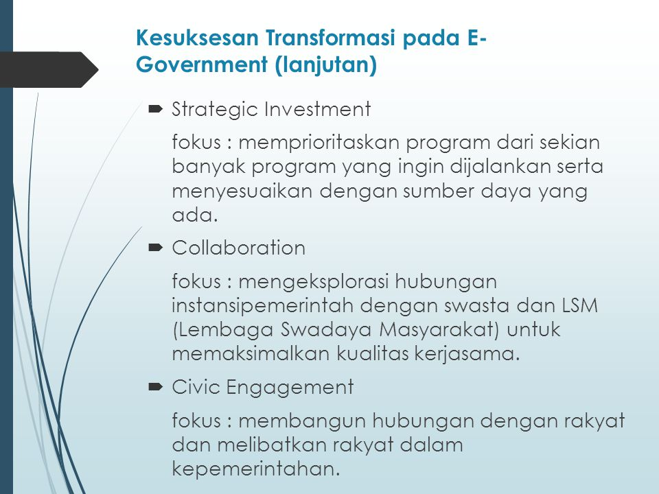 Kesuksesan Transformasi pada E- Government (lanjutan)  Strategic Investment fokus : memprioritaskan program dari sekian banyak program yang ingin dijalankan serta menyesuaikan dengan sumber daya yang ada.
