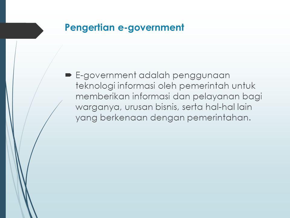 Pengertian e-government  E-government adalah penggunaan teknologi informasi oleh pemerintah untuk memberikan informasi dan pelayanan bagi warganya, urusan bisnis, serta hal-hal lain yang berkenaan dengan pemerintahan.