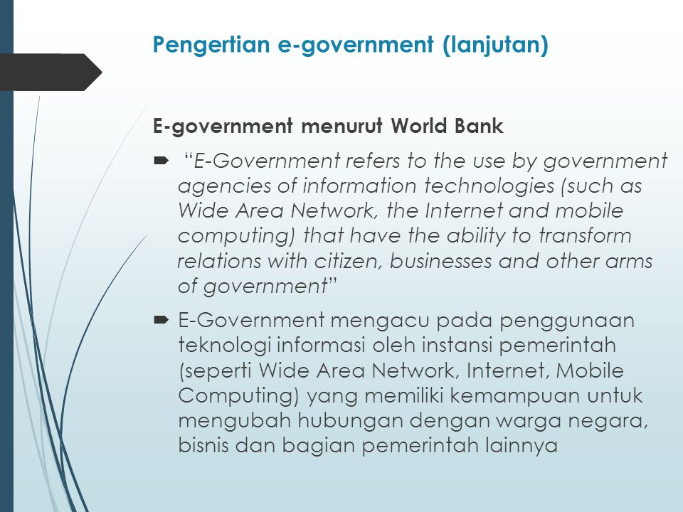 Kesuksesan Transformasi pada E-Government 5 elemen yang menunjang transformasi pada e- government : Process Reform fokus : bukan hanya tentang otomatisasi proses dan inefisiensi, tetapi penciptaan proses baru dan hubungan baru antara pemerintahan dan rakyatnya.
