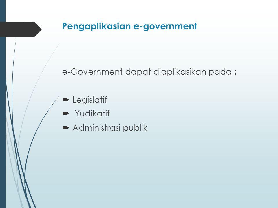 Pengaplikasian e-government e-Government dapat diaplikasikan pada :  Legislatif  Yudikatif  Administrasi publik