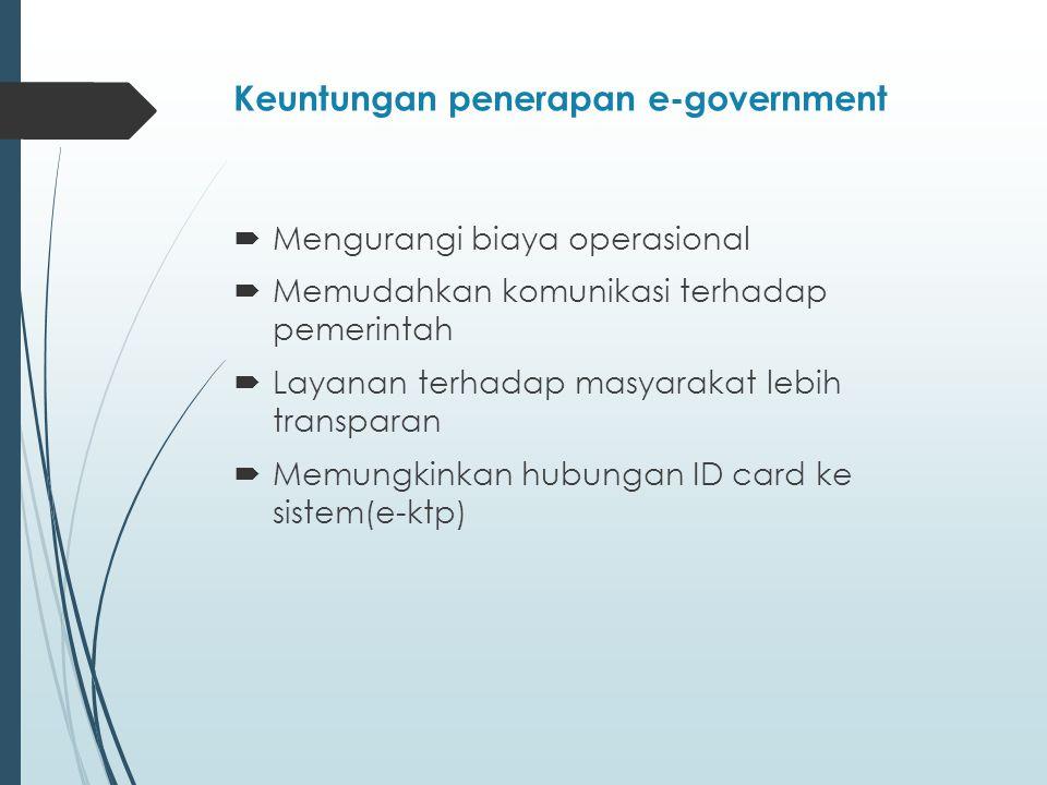 Keuntungan penerapan e-government  Mengurangi biaya operasional  Memudahkan komunikasi terhadap pemerintah  Layanan terhadap masyarakat lebih transparan  Memungkinkan hubungan ID card ke sistem(e-ktp)