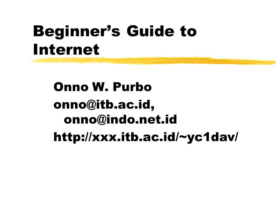Beginner's Guide to Internet Onno W. Purbo onno@itb.ac.id, onno@indo.net.id http://xxx.itb.ac.id/~yc1dav/