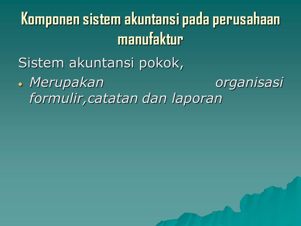 Komponen sistem akuntansi pada perusahaan manufaktur Sistem akuntansi pokok,  Merupakan organisasi formulir,catatan dan laporan