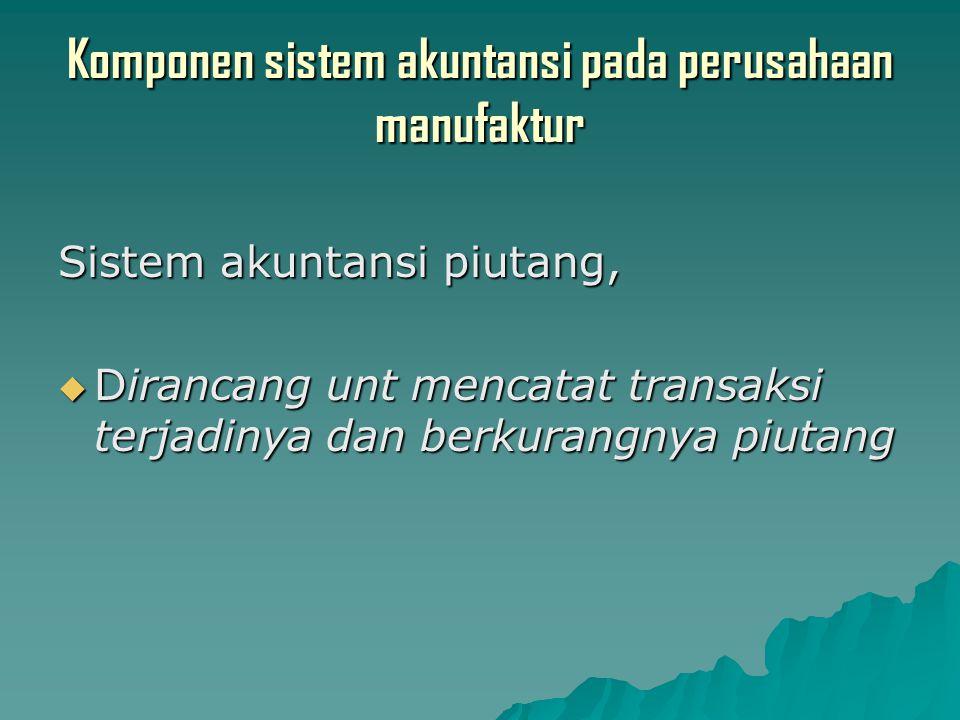 Komponen sistem akuntansi pada perusahaan manufaktur Sistem akuntansi piutang,  Dirancang unt mencatat transaksi terjadinya dan berkurangnya piutang