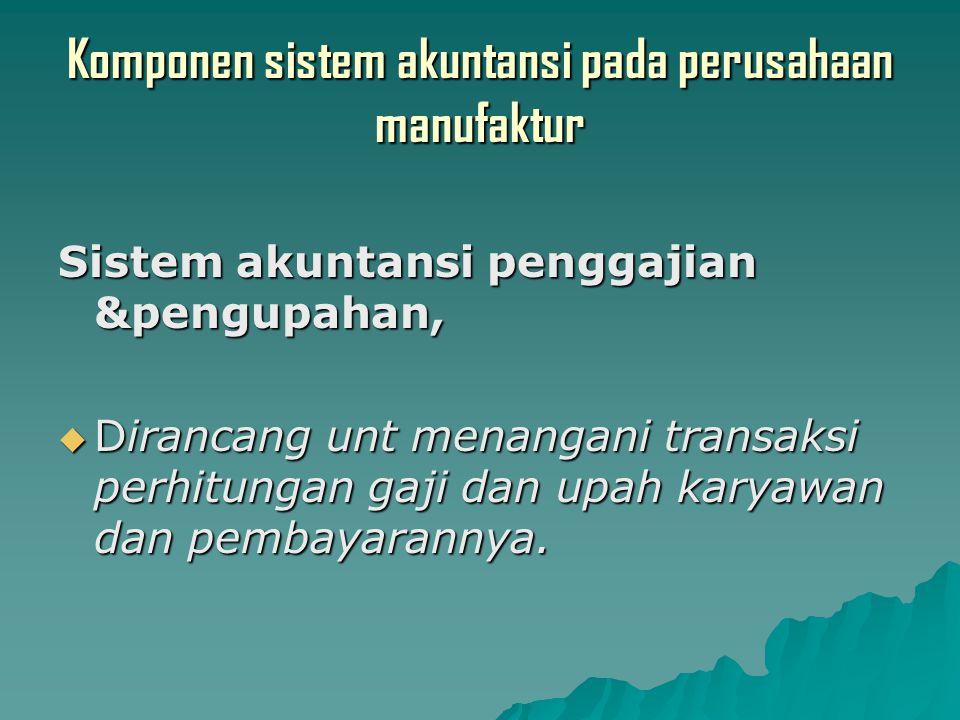 Komponen sistem akuntansi pada perusahaan manufaktur Sistem akuntansi penggajian &pengupahan,  Dirancang unt menangani transaksi perhitungan gaji dan upah karyawan dan pembayarannya.