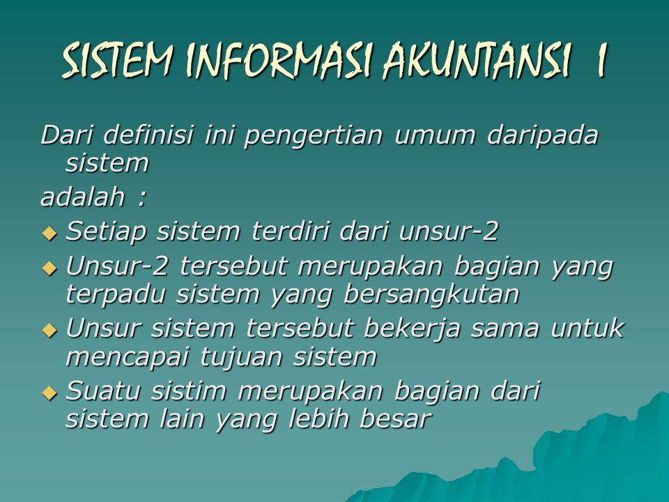 SISTEM INFORMASI AKUNTANSI I Dari definisi ini pengertian umum daripada sistem adalah :  Setiap sistem terdiri dari unsur-2  Unsur-2 tersebut merupakan bagian yang terpadu sistem yang bersangkutan  Unsur sistem tersebut bekerja sama untuk mencapai tujuan sistem  Suatu sistim merupakan bagian dari sistem lain yang lebih besar
