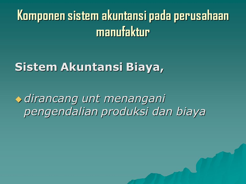 Komponen sistem akuntansi pada perusahaan manufaktur Sistem Akuntansi Biaya,  dirancang unt menangani pengendalian produksi dan biaya