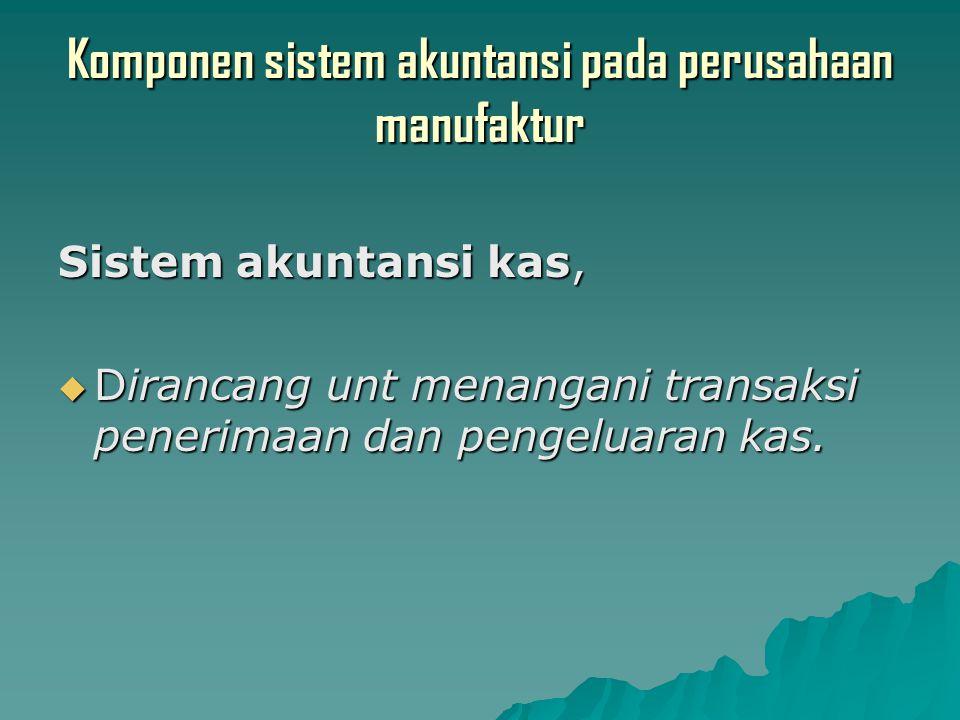 Komponen sistem akuntansi pada perusahaan manufaktur Sistem akuntansi kas,  Dirancang unt menangani transaksi penerimaan dan pengeluaran kas.
