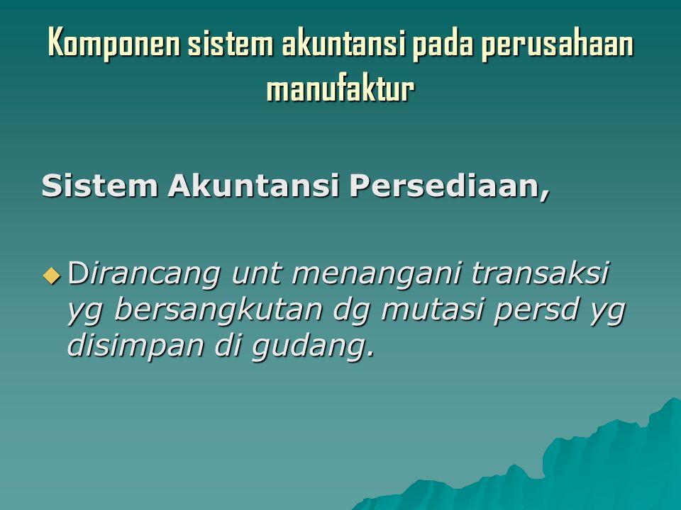 Komponen sistem akuntansi pada perusahaan manufaktur Sistem Akuntansi Persediaan,  Dirancang unt menangani transaksi yg bersangkutan dg mutasi persd yg disimpan di gudang.
