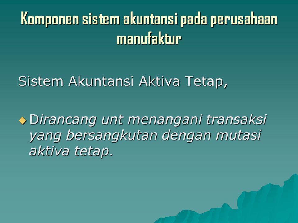 Komponen sistem akuntansi pada perusahaan manufaktur Sistem Akuntansi Aktiva Tetap,  Dirancang unt menangani transaksi yang bersangkutan dengan mutasi aktiva tetap.