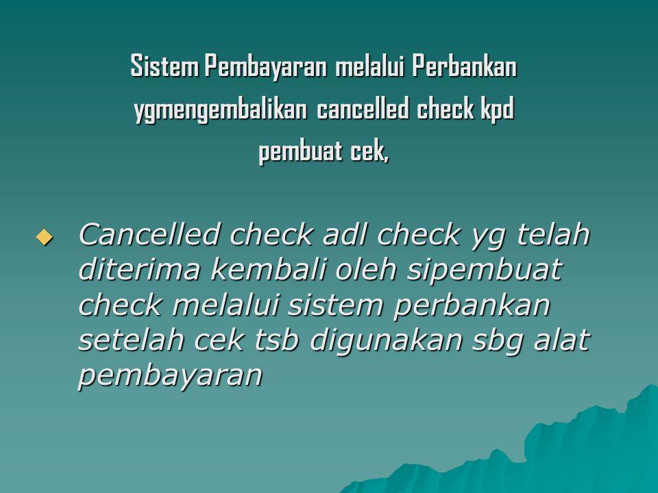 Sistem Pembayaran melalui Perbankan ygmengembalikan cancelled check kpd pembuat cek,  Cancelled check adl check yg telah diterima kembali oleh sipembuat check melalui sistem perbankan setelah cek tsb digunakan sbg alat pembayaran