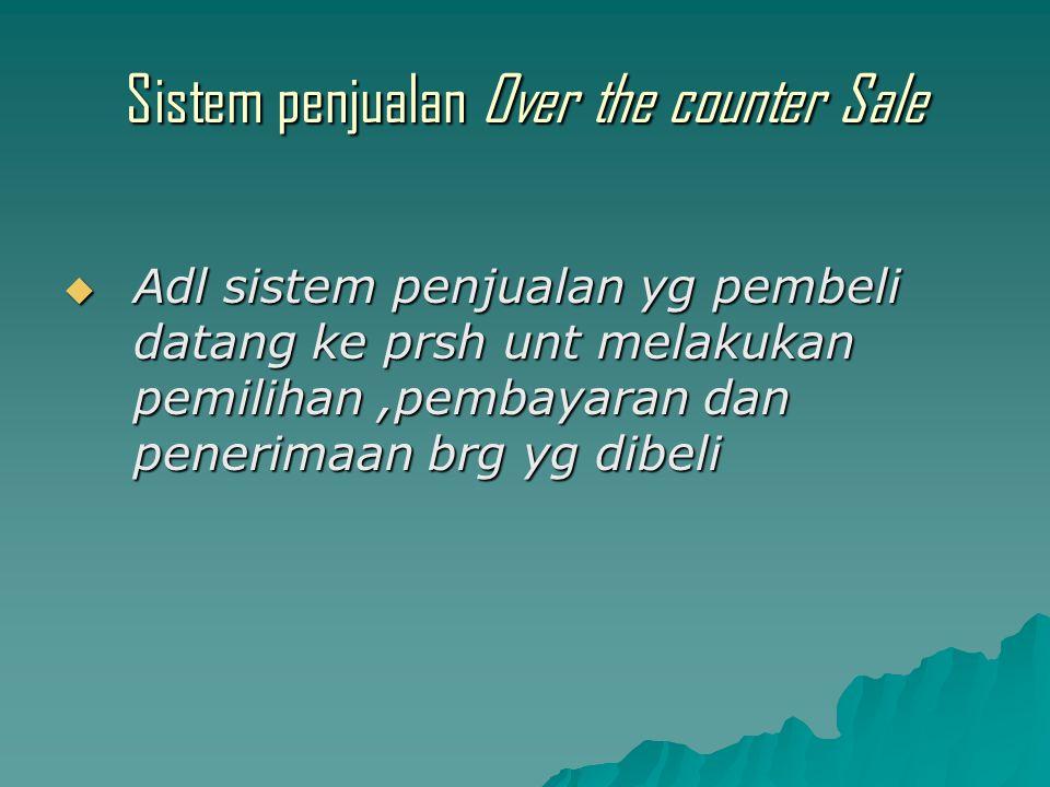Sistem penjualan Over the counter Sale  Adl sistem penjualan yg pembeli datang ke prsh unt melakukan pemilihan,pembayaran dan penerimaan brg yg dibeli