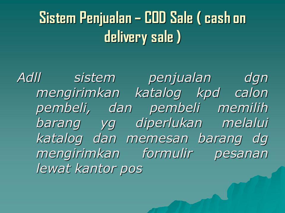 Sistem Penjualan – COD Sale ( cash on delivery sale ) Adll sistem penjualan dgn mengirimkan katalog kpd calon pembeli, dan pembeli memilih barang yg diperlukan melalui katalog dan memesan barang dg mengirimkan formulir pesanan lewat kantor pos