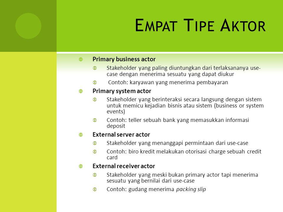 E MPAT T IPE A KTOR  Primary business actor  Stakeholder yang paling diuntungkan dari terlaksananya use- case dengan menerima sesuatu yang dapat diu