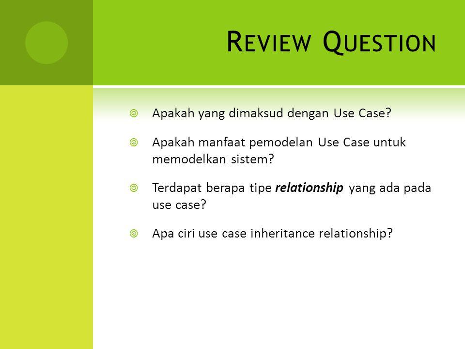 R EVIEW Q UESTION  Apakah yang dimaksud dengan Use Case?  Apakah manfaat pemodelan Use Case untuk memodelkan sistem?  Terdapat berapa tipe relation