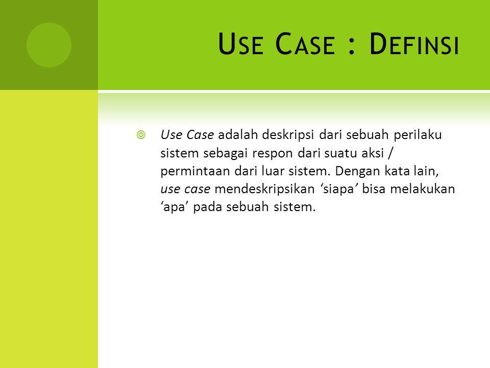 U SE C ASE : D EFINSI  Use Case adalah deskripsi dari sebuah perilaku sistem sebagai respon dari suatu aksi / permintaan dari luar sistem. Dengan kat