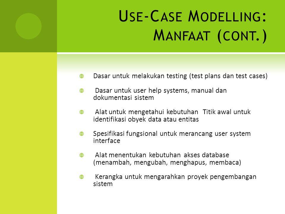 U SE -C ASE M ODELLING : M ANFAAT ( CONT.)  Dasar untuk melakukan testing (test plans dan test cases)  Dasar untuk user help systems, manual dan dok