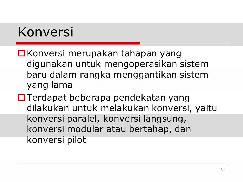 33 Konversi  Konversi merupakan tahapan yang digunakan untuk mengoperasikan sistem baru dalam rangka menggantikan sistem yang lama  Terdapat beberap