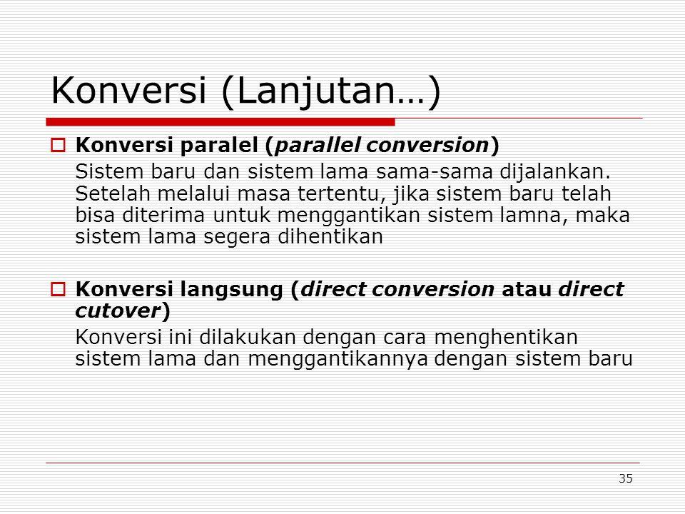 35 Konversi (Lanjutan…)  Konversi paralel (parallel conversion) Sistem baru dan sistem lama sama-sama dijalankan. Setelah melalui masa tertentu, jika