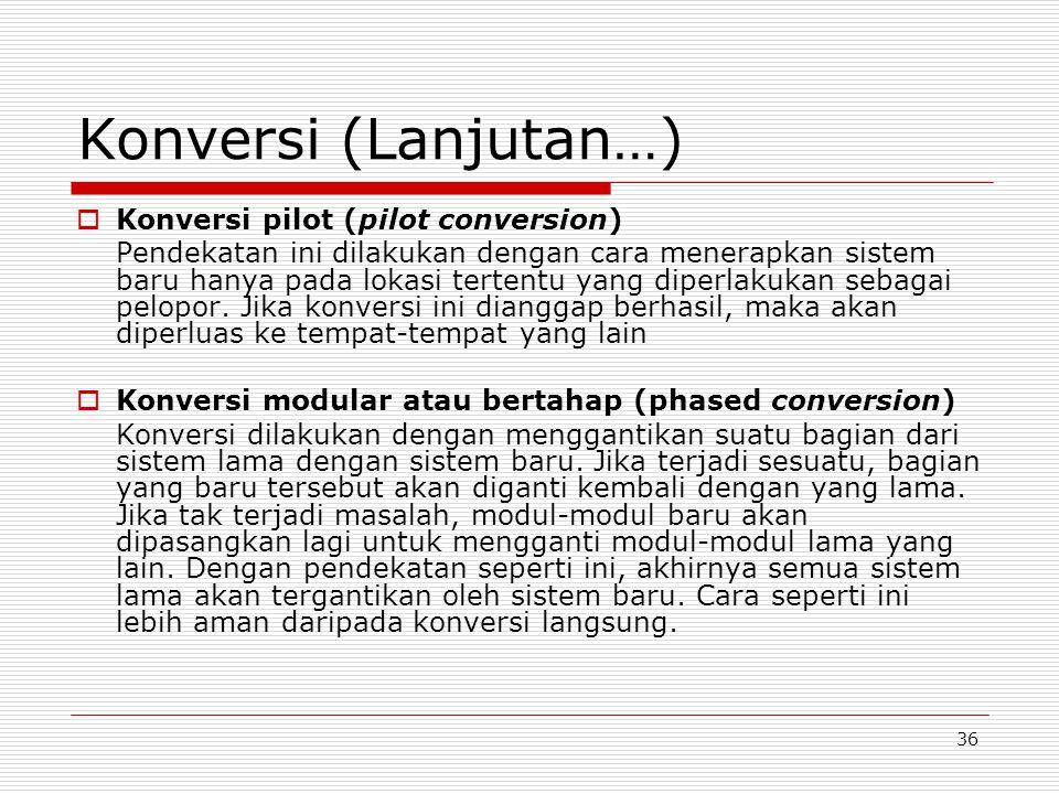 36 Konversi (Lanjutan…)  Konversi pilot (pilot conversion) Pendekatan ini dilakukan dengan cara menerapkan sistem baru hanya pada lokasi tertentu yan