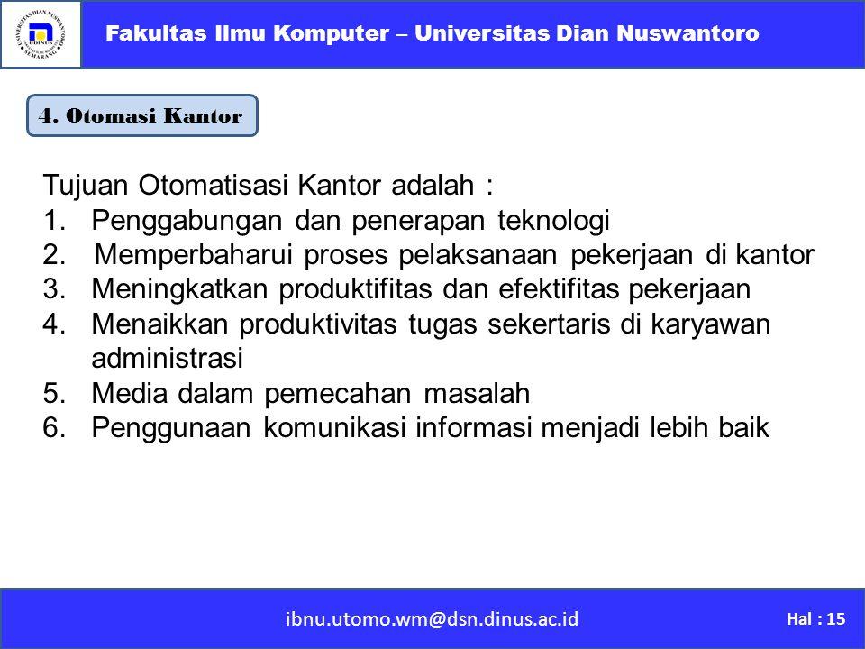 4. Otomasi Kantor ibnu.utomo.wm@dsn.dinus.ac.id Fakultas Ilmu Komputer – Universitas Dian Nuswantoro Hal : 15 Tujuan Otomatisasi Kantor adalah : 1.Pen