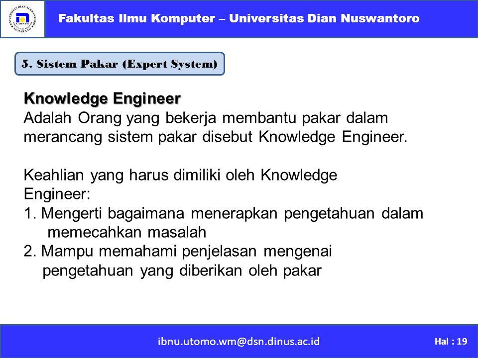 5. Sistem Pakar (Expert System) ibnu.utomo.wm@dsn.dinus.ac.id Fakultas Ilmu Komputer – Universitas Dian Nuswantoro Hal : 19 Knowledge Engineer Adalah