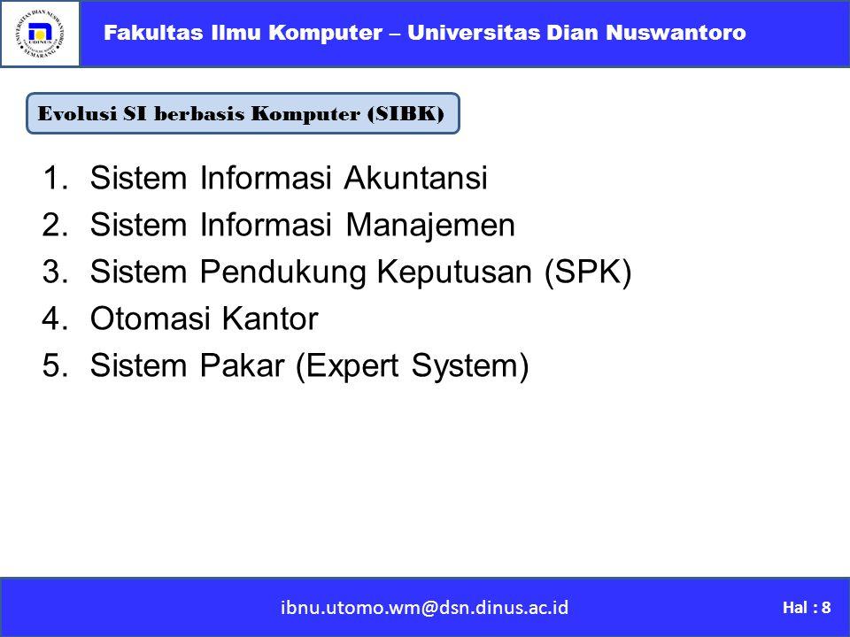 Evolusi SI berbasis Komputer (SIBK) ibnu.utomo.wm@dsn.dinus.ac.id Fakultas Ilmu Komputer – Universitas Dian Nuswantoro Hal : 8 1.Sistem Informasi Akuntansi 2.Sistem Informasi Manajemen 3.Sistem Pendukung Keputusan (SPK) 4.Otomasi Kantor 5.Sistem Pakar (Expert System)