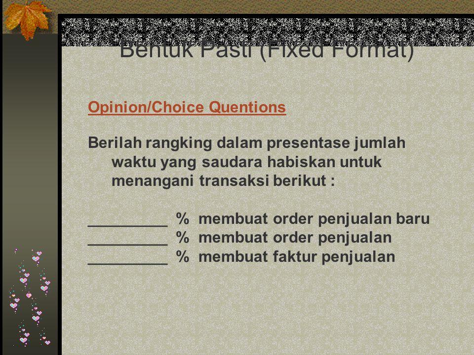 Bentuk Pasti (Fixed Format) Berilah rangking dalam presentase jumlah waktu yang saudara habiskan untuk menangani transaksi berikut : _________ % membuat order penjualan baru _________ % membuat order penjualan _________ % membuat faktur penjualan Opinion/Choice Quentions