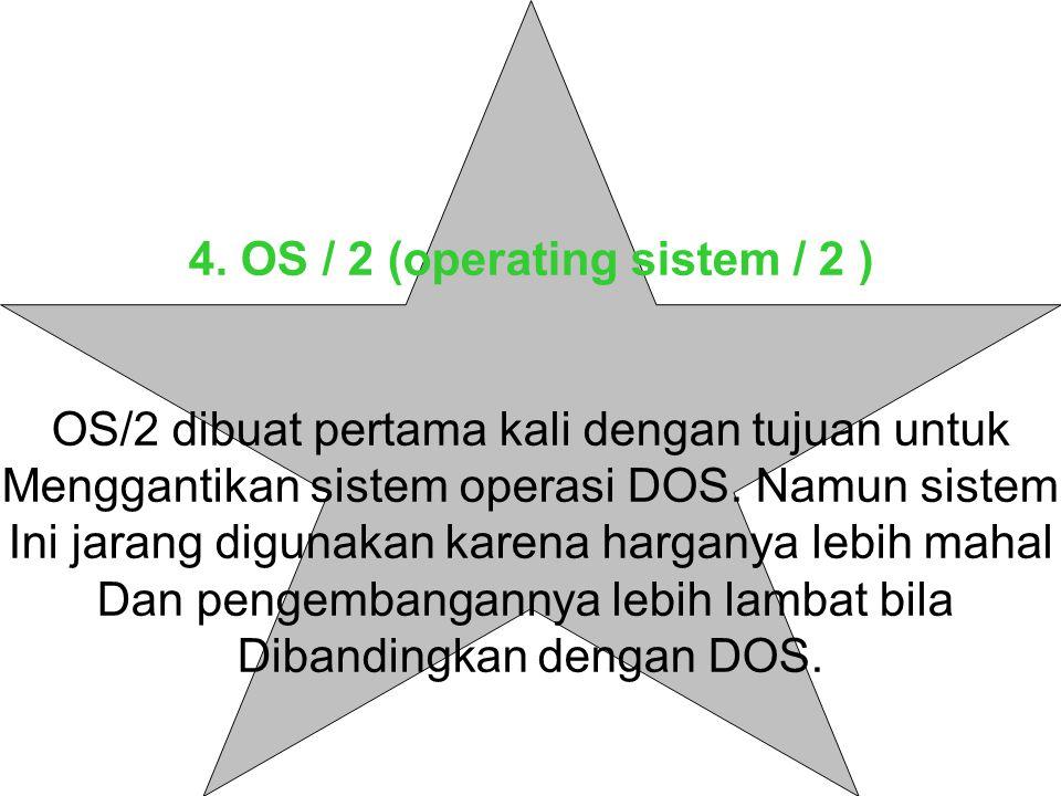 4. OS / 2 (operating sistem / 2 ) OS/2 dibuat pertama kali dengan tujuan untuk Menggantikan sistem operasi DOS. Namun sistem Ini jarang digunakan kare