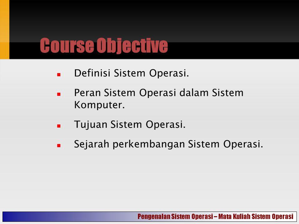 Course Objective Definisi Sistem Operasi. Peran Sistem Operasi dalam Sistem Komputer.
