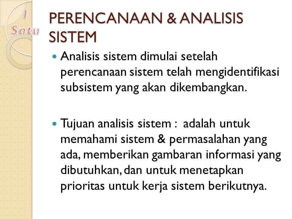 PERENCANAAN & ANALISIS SISTEM Analisis sistem dimulai setelah perencanaan sistem telah mengidentifikasi subsistem yang akan dikembangkan. Tujuan anali