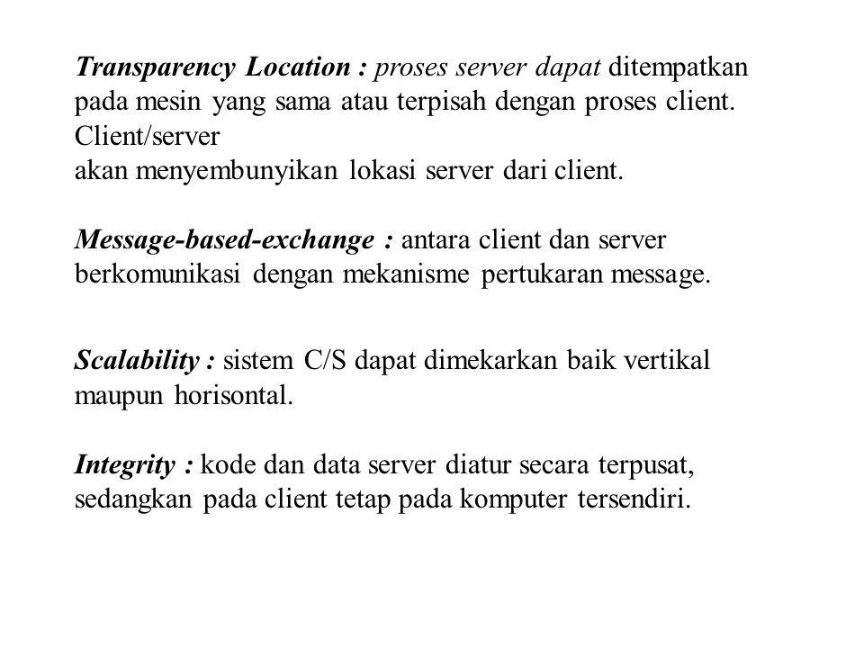 Transparency Location : proses server dapat ditempatkan pada mesin yang sama atau terpisah dengan proses client. Client/server akan menyembunyikan lok
