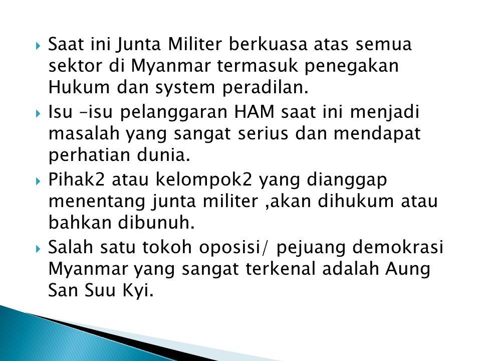  Saat ini Junta Militer berkuasa atas semua sektor di Myanmar termasuk penegakan Hukum dan system peradilan.  Isu –isu pelanggaran HAM saat ini menj