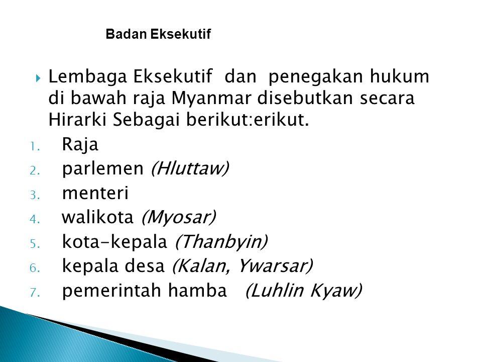  Lembaga Eksekutif dan penegakan hukum di bawah raja Myanmar disebutkan secara Hirarki Sebagai berikut:erikut. 1. Raja 2. parlemen (Hluttaw) 3. mente