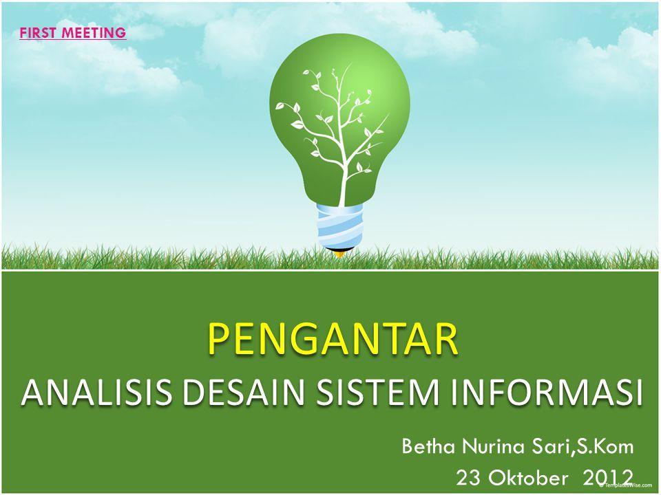 PENGANTAR ANALISIS DESAIN SISTEM INFORMASI Betha Nurina Sari,S.Kom 23 Oktober 2012 FIRST MEETING