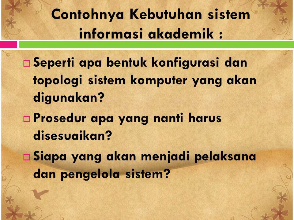 Contohnya Kebutuhan sistem informasi akademik :  Seperti apa bentuk konfigurasi dan topologi sistem komputer yang akan digunakan?  Prosedur apa yang