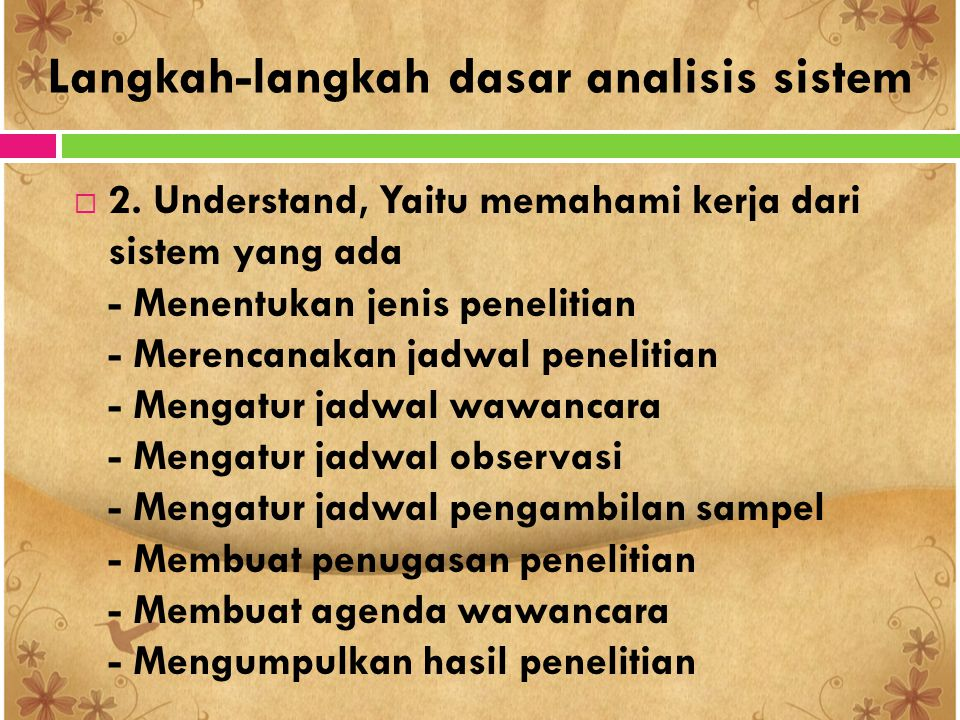 Langkah-langkah dasar analisis sistem  2. Understand, Yaitu memahami kerja dari sistem yang ada - Menentukan jenis penelitian - Merencanakan jadwal p