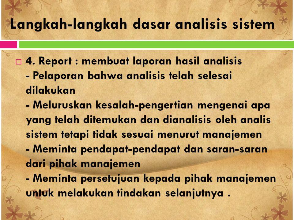 Langkah-langkah dasar analisis sistem  4. Report : membuat laporan hasil analisis - Pelaporan bahwa analisis telah selesai dilakukan - Meluruskan kes