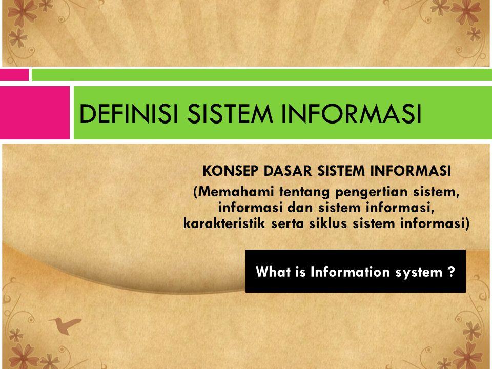 KONSEP DASAR SISTEM INFORMASI (Memahami tentang pengertian sistem, informasi dan sistem informasi, karakteristik serta siklus sistem informasi) DEFINI