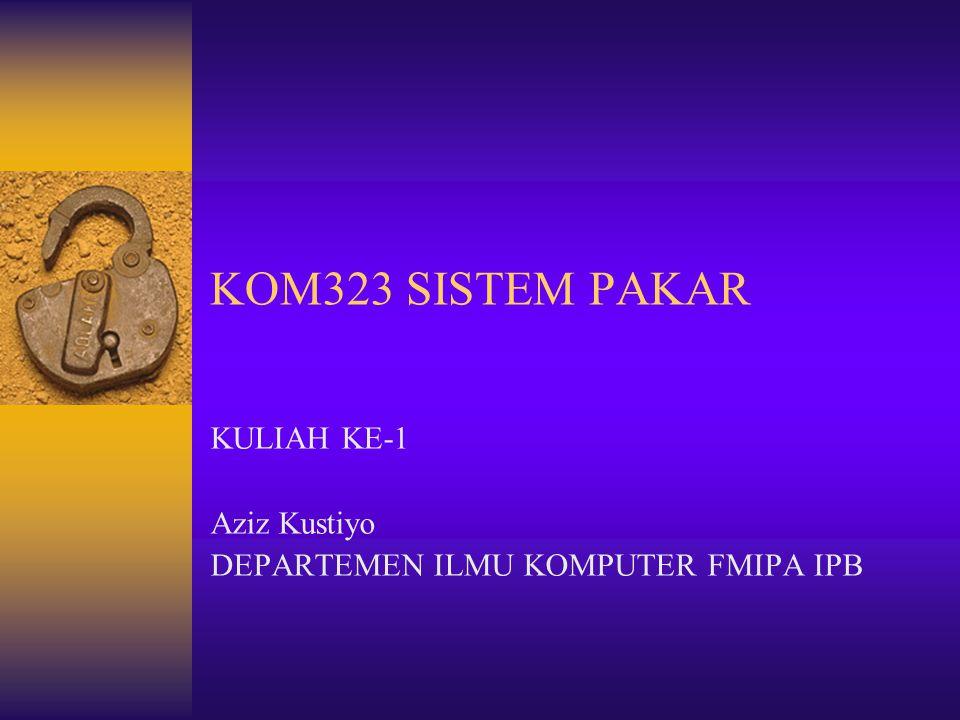 KOM323 SISTEM PAKAR KULIAH KE-1 Aziz Kustiyo DEPARTEMEN ILMU KOMPUTER FMIPA IPB