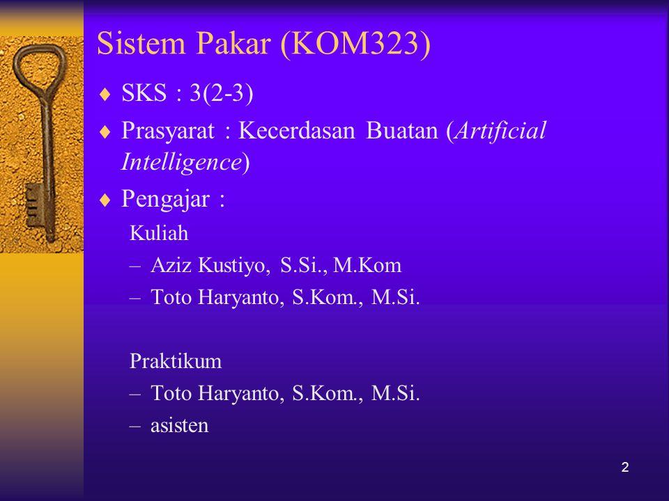 Sistem Pakar (KOM323)  SKS : 3(2-3)  Prasyarat : Kecerdasan Buatan (Artificial Intelligence)  Pengajar : Kuliah –Aziz Kustiyo, S.Si., M.Kom –Toto H