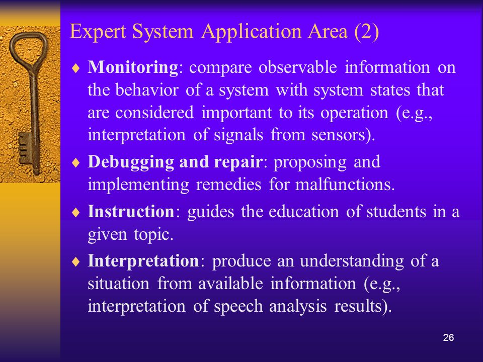 Expert System Application Area (2)  Monitoring: compare observable information on the behavior of a system with system states that are considered important to its operation (e.g., interpretation of signals from sensors).